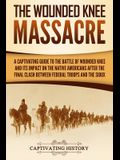 The Wounded Knee Massacre: A Captivating Guide to the Battle of Wounded Knee and Its Impact on the Native Americans after the Final Clash between