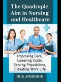 The Quadruple Aim in Nursing and Healthcare: Improving Care, Lowering Costs, Serving Populations, Elevating Work Life