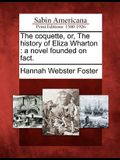 The Coquette, Or, the History of Eliza Wharton: A Novel Founded on Fact.