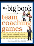 The Big Book of Team Coaching Games: Quick, Effective Activities to Energize, Motivate, and Guide Your Team to Success