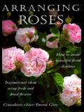 Arranging Roses: How to Create Glorious Fresh and Dried Displays