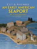 Cut & Assemble an Early American Seaport: Easy-To-Make Paper Models