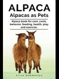 Alpaca. Alpacas as Pets. Alpaca book for care, costs, behavior, feeding, health, play and exercise.