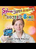 Sylvia's Super-Awesome Project Book: Super-Simple Arduino (Volume 2)