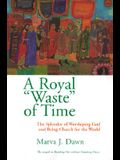Royal Waste Of Time: The Splendor of Worshiping God and Being Church for the World