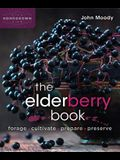 The Elderberry Book: Forage, Cultivate, Prepare, Preserve
