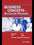 Business Concepts for Healthcare Providers: A Quick Reference for Midwives, NPs, PAs, CNSs, and Other Disruptive Innovators