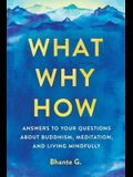 What, Why, How: Answers to Your Questions about Buddhism, Meditation, and Living Mindfully