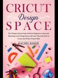 Cricut Design Space: The Ultimate Step-by-Step Guide for Beginners to Start and Mastering Cricut Design Space and Learn Tips and Tricks to