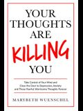 Your Thoughts are Killing You: Take Control of Your Mind and Close the Door to Depression, Anxiety and Those Fearful, Worrisome Thoughts Forever