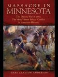 Massacre in Minnesota: The Dakota War of 1862, the Most Violent Ethnic Conflict in American History