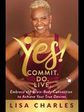Yes! Commit. Do. Live: Embrace the Brain-Body Connection to Achieve Your True Desires