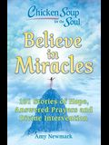 Chicken Soup for the Soul: Believe in Miracles: 101 Stories of Hope, Answered Prayers and Divine Intervention