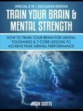 Train Your Brain & Mental Strength: How to Train Your Brain for Mental Toughness & 7 Core Lessons to Achieve Peak Mental Performance: (Special 2 In 1