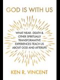 God is With Us: What Near-Death and Other Spiritually Transformative Experiences Teach Us About God and Afterlife
