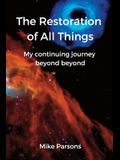 The Restoration of all Things: My continuing journey beyond beyond