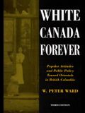 White Canada Forever: Popular Attitudes and Public Policy Toward Orientals in British Columbia, Third Edition
