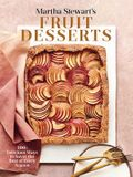 Martha Stewart's Fruit Desserts: 100+ Delicious Ways to Savor the Best of Every Season: A Baking Book