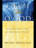 I Praise You, O God: Experiencing His Power in Your Private Worship