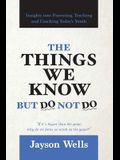 The Things We Know But Do Not Do: Insights into Parenting, Teaching and Coaching Today's Youth