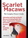 Scarlet Macaws, Information and Facts on Scarlet Macaws, the Complete Owner's Guide Including Breeding, Lifespan, Personality, Cages, Temperament, Die