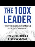 The 100x Leader Lib/E: How to Become Someone Worth Following