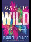 Dream Wild: Ignite Your Faith to Defy Impossibilities
