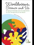 Worldviews, Science and Us: Bridging Knowledge and Its Implications for Our Perspectives of the World