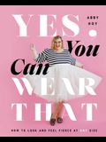 Yes, You Can Wear That: How to Look and Feel Fierce at Any Size