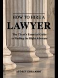 How to Hire a Lawyer: The Client's Essential Guide to Finding the Right Advocate