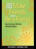 Help Your Child Make Friends and Be a Friend: Nurturing Lifetime Relationships
