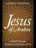Jesus of Arabia: Christ Through Middle Eastern Eyes