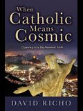 When Catholic Means Cosmic: Opening to a Big-Hearted Faith