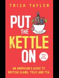 Put The Kettle On: An American's Guide to British Slang, Telly and Tea. Pocket Size Edition
