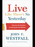 Live Like There's No Yesterday: Discover the Freedom of Leaving the Past Behind