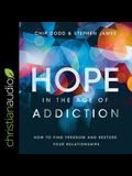 Hope in the Age of Addiction Lib/E: How to Find Freedom and Restore Your Relationships