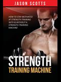 Strength Training Machine: How To Stay Motivated At Strength Training With & Without A Strength Training Machine