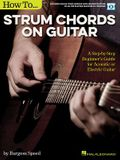 How to Strum Chords on Guitar: A Step-By-Step Beginner's Guide for Acoustic or Electric Guitar