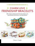 Charm Love Friendship Bracelets: 35 Unique Designs with Polymer Clay, Macrame, Knotting, and Braiding * Make Your Own Charms with Polymer Clay!