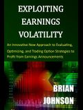 Exploiting Earnings Volatility: An Innovative New Approach to Evaluating, Optimizing, and Trading Option Strategies to Profit from Earnings Announceme