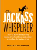 The Jackass Whisperer: How to Deal with the Worst People at Work, at Home and Online--Even When the Jackass Is You