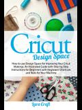 Cricut Design Space: How to use Design Space for Improving Your Cricut Makings. An Illustrated Guide with Step by Step Instructions for Beg