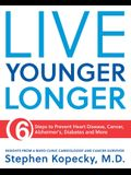 Live Younger Longer: 6 Steps to Prevent Heart Disease, Cancer, Alzheimer's and More