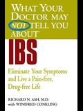 What Your Doctor May Not Tell You about IBS: Eliminate Your Symptoms and Live a Pain-Free, Drug-Free Life