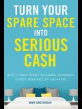 Turn Your Spare Space Into Serious Cash: How to Make Money on Airbnb, Homeaway, Flipkey, Booking.Com, and More]