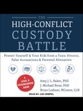 The High-Conflict Custody Battle Lib/E: Protect Yourself and Your Kids from a Toxic Divorce, False Accusations, and Parental Alienation