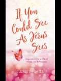 If You Could See as Jesus Sees: Inspiration for a Life of Hope, Joy, and Purpose