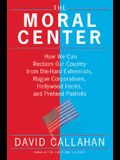 The Moral Center: How We Can Reclaim Our Country from Die-Hard Extremists, Rogue Corporations, Hollywood Hacks, and Pretend Patriots