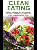 Clean Eating: Healthy Cookbook with 100+Delicious and Quick Breakfast, Lunch, Dinner and Snack Recipes for Eating Clean