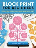 Block Print for Beginners: Learn to Make Lino Blocks and Create Unique Relief Prints